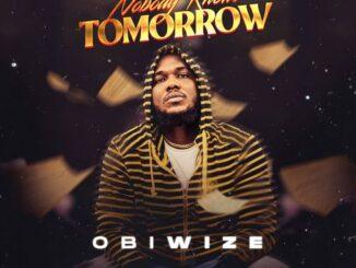 Obiwize – Nobody Knows Tomorrow Mp3